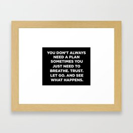 You Don't Always Need A Plan Sometimes You Just Need To Breathe Trust Let Go And See What Happens Framed Art Print