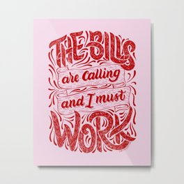 The Bills Are Calling And I Must Work - Red Metal Print