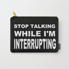 Stop Talking While Im Interrupting Carry-All Pouch