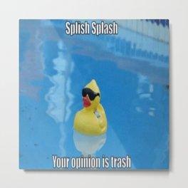 Splish Splash Your Opinion Is Trash Metal Print