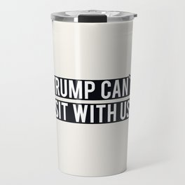 TRUMP CAN'T SIT WITH US Travel Mug