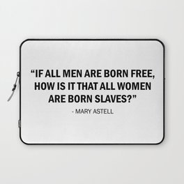 If all men are born free, how is it that all women are born slaves? - Mary Astell Laptop Sleeve