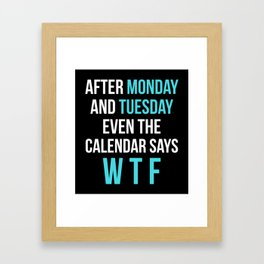 After Monday and Tuesday Even The Calendar Says WTF (Black) Framed Art Print