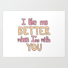 I Like Me Better When I'm With You Art Print