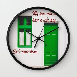 The Boss said to have a nice day . . . So I came home. Wall Clock