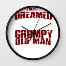 I never dreamed that one day I'd become a grumpy old man but here I am killing it Wall Clock