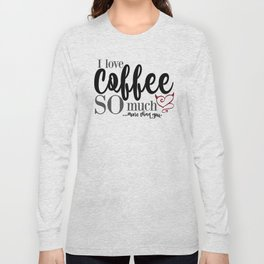 "I love Coffee SO much...more than you."" Long Sleeve T-shirt"