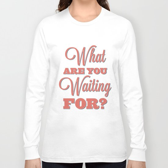 What are you waiting for? Long Sleeve T-shirt