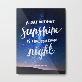 A Day Without Sunshine Is Night Metal Print