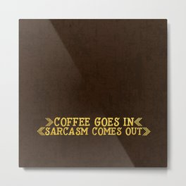 Coffee goes in- Sarcasm comes out Metal Print