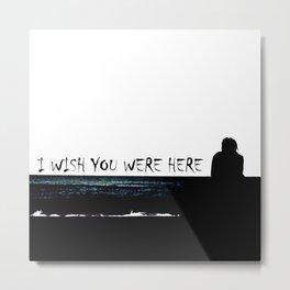 I wish you were here Metal Print