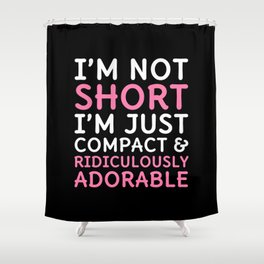 I'm Not Short I'm Just Compact & Ridiculously Adorable (Black) Shower Curtain