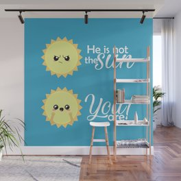 He is not the sun, you are! Wall Mural