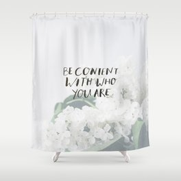 BE CONTENT WITH WHO YOU ARE Shower Curtain