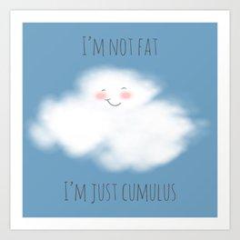 I'm Not Fat, I'm Just Cumulus Art Print