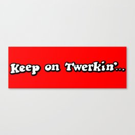 Keep on Twerkin'... Canvas Print