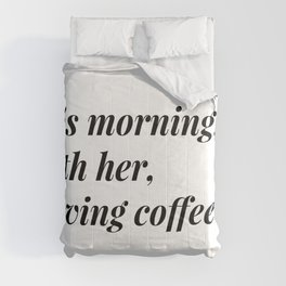 This morning, with her, having coffee. Comforters