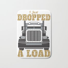 I Just Dropped a Load Truck Driver Gift for Truckers  Bath Mat