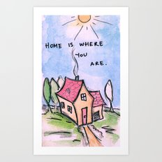 Home is Where You Are. Art Print