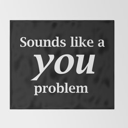 Sounds Like A You Problem - black background Throw Blanket