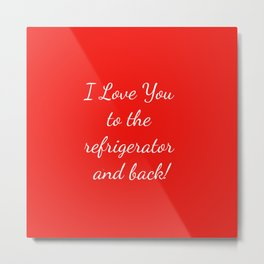 I Love You to the Refrigerator and Back! Metal Print