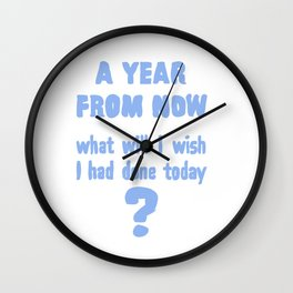 A year from now, what will I wish I had done today? Wall Clock