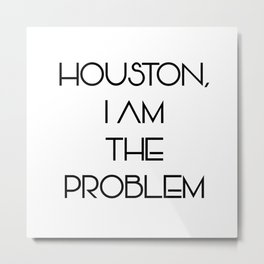 Houston, i am the problem Metal Print