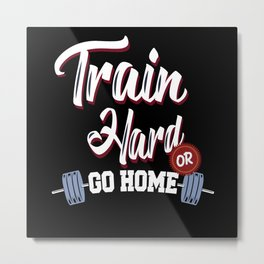 Train Hard Or Gome Home Metal Print