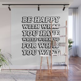 BE HAPPY WITH WHAT YOU HAVE WHILE WORKING FOR WHAT YOU WANT Wall Mural