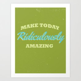 Make Today Ridiculously Amazing  Art Print