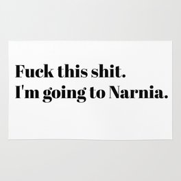 Fuck this shit. I'm going to Narnia. Rug