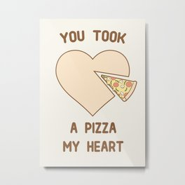 You took a pizza my heart Metal Print
