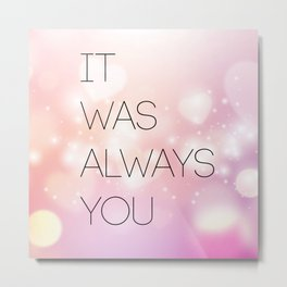 IT WAS ALWAYS YOU Metal Print