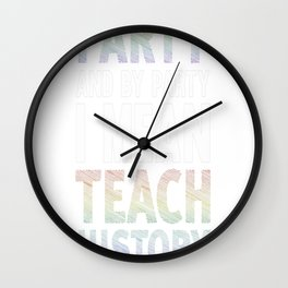I Like to Party and By I Mean Teach History Teacher T-Shirt Wall Clock