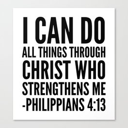 I CAN DO ALL THINGS THROUGH CHRIST WHO STRENGTHENS ME PHILIPPIANS 4:13 Canvas Print