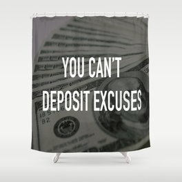 YOU CAN'T DEPOSIT EXCUSES Shower Curtain