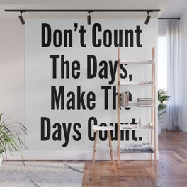 Don't Count The Days, Make The Days Count. Wall Mural