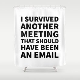I Survived Another Meeting That Should Have Been an Email Shower Curtain