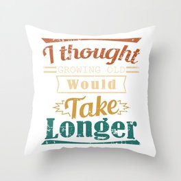 I Thought Growing Old Would Take Longer Is A Very Funny Gift Idea Design For No Wanna Be Grown Ups Throw Pillow