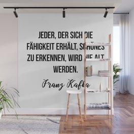 Jeder, der sich die Fähigkeit erhält, Schönes zu erkennen, wird nie alt werden.  Franz Kafka Wall Mural