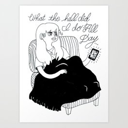 WTH did I do all day... Art Print