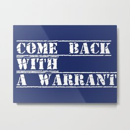 Come back with a warrant Metal Print