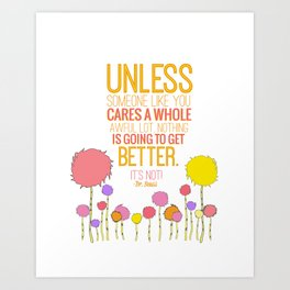 unless someone like you.. the lorax, dr seuss inspirational quote Art Print