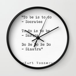 To be is to do - Socrates  To do is to be - Sartre  Do Be Do Be Do  — Kurt Vonnegut Wall Clock