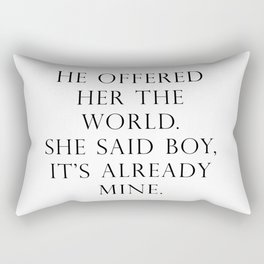 He offered her the world. She said boy, it's already mine. Rectangular Pillow