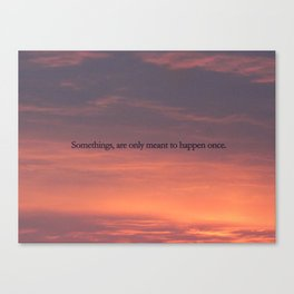 Somethings, are only meant to happen once Canvas Print