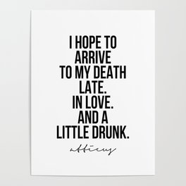 I Hope to Arrive to My Death Late. In Love. And A Little Drunk. -Atticus Poster