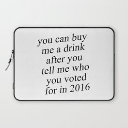 You Can Buy Me a Drink After You Tell Me Who You Voted for in 2016 Laptop Sleeve