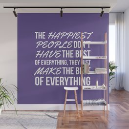The Happiest People Don't Have the Best of Everything, They Just Make the Best of Everything UV Wall Mural