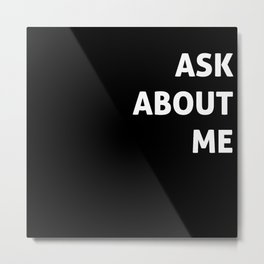 Ask About Me Metal Print